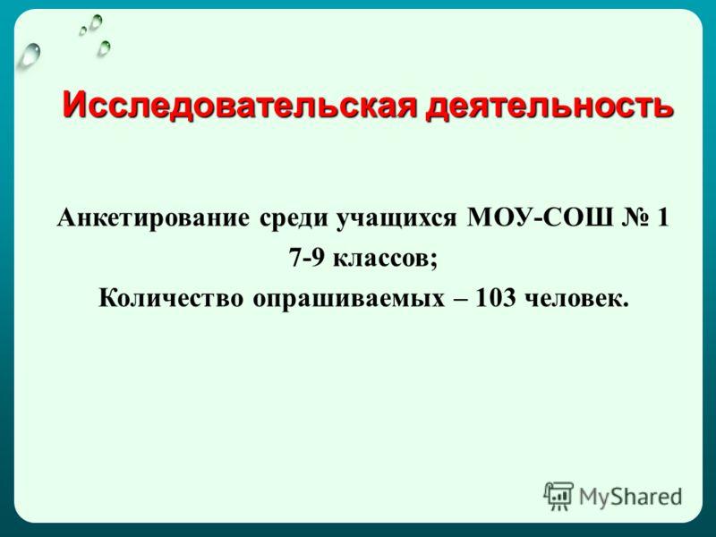 Исследовательская деятельность Анкетирование среди учащихся МОУ-СОШ 1 7-9 классов; Количество опрашиваемых – 103 человек.