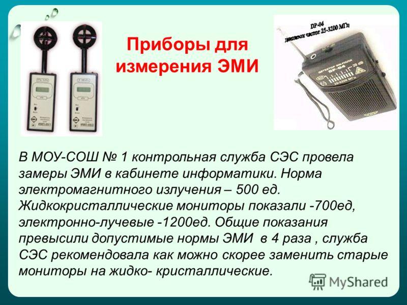 В МОУ-СОШ 1 контрольная служба СЭС провела замеры ЭМИ в кабинете информатики. Норма электромагнитного излучения – 500 ед. Жидкокристаллические мониторы показали -700ед, электронно-лучевые -1200ед. Общие показания превысили допустимые нормы ЭМИ в 4 ра
