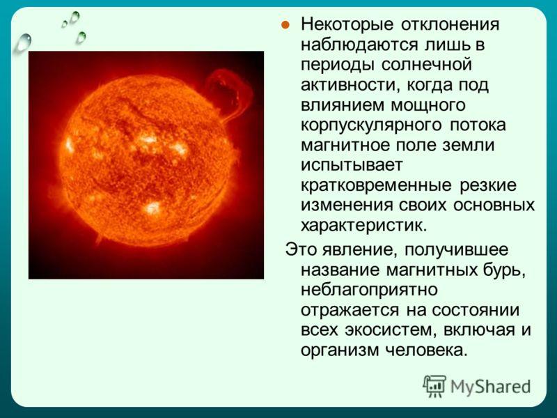 Некоторые отклонения наблюдаются лишь в периоды солнечной активности, когда под влиянием мощного корпускулярного потока магнитное поле земли испытывает кратковременные резкие изменения своих основных характеристик. Это явление, получившее название ма