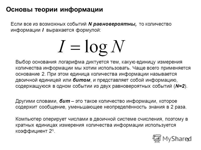 3 Основы теории информации Если все из возможных событий N равновероятны, то количество информации I выражается формулой: Выбор основания логарифма диктуется тем, какую единицу измерения количества информации мы хотим использовать. Чаще всего применя