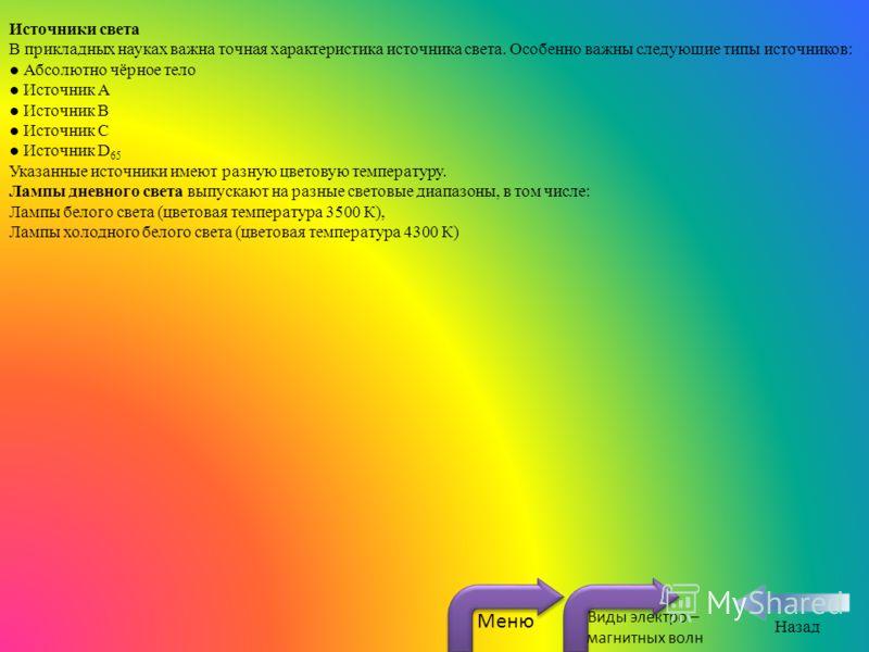 Источники света В прикладных науках важна точная характеристика источника света. Особенно важны следующие типы источников: Абсолютно чёрное тело Источник А Источник В Источник С Источник D 65 Указанные источники имеют разную цветовую температуру. Лам