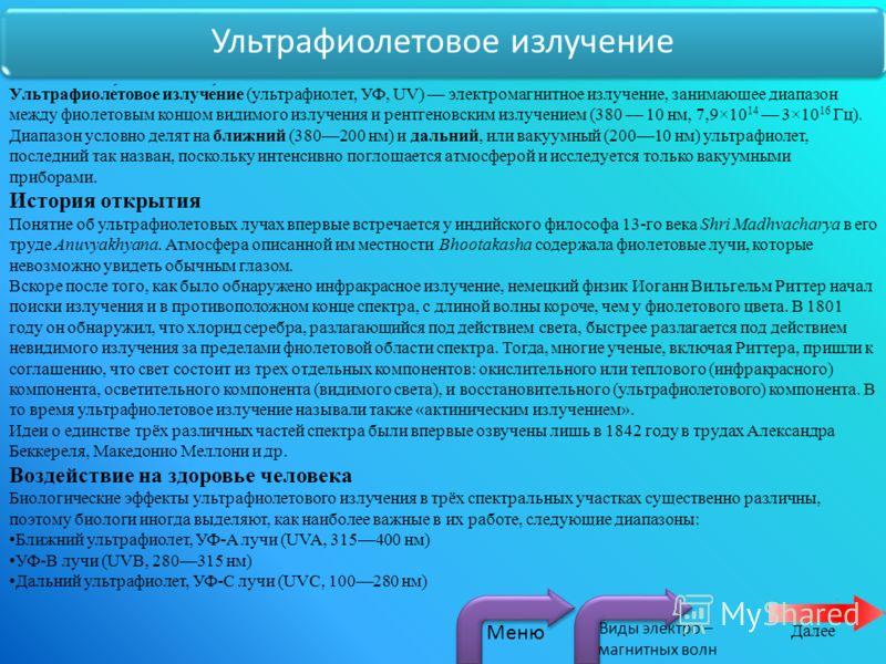 Ультрафиолетовое излучение Ультрафиоле́товое излуче́ние (ультрафиолет, УФ, UV) электромагнитное излучение, занимающее диапазон между фиолетовым концом видимого излучения и рентгеновским излучением (380 10 нм, 7,9×10 14 3×10 16 Гц). Диапазон условно д