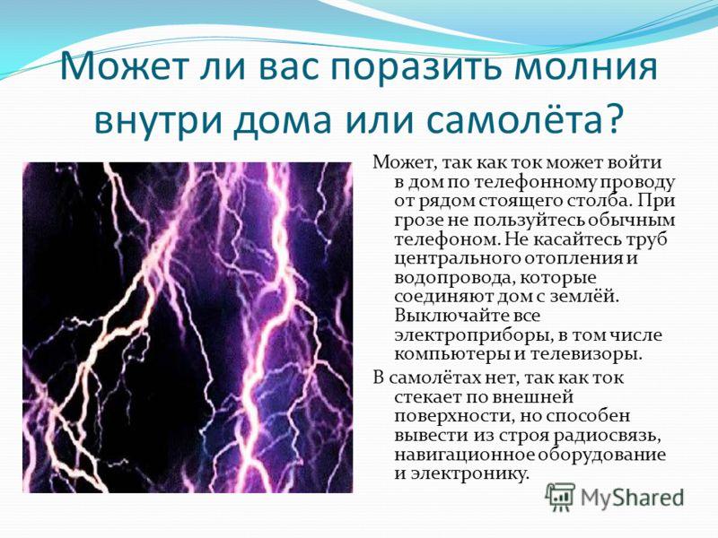 Может ли вас поразить молния внутри дома или самолёта? Может, так как ток может войти в дом по телефонному проводу от рядом стоящего столба. При грозе не пользуйтесь обычным телефоном. Не касайтесь труб центрального отопления и водопровода, которые с