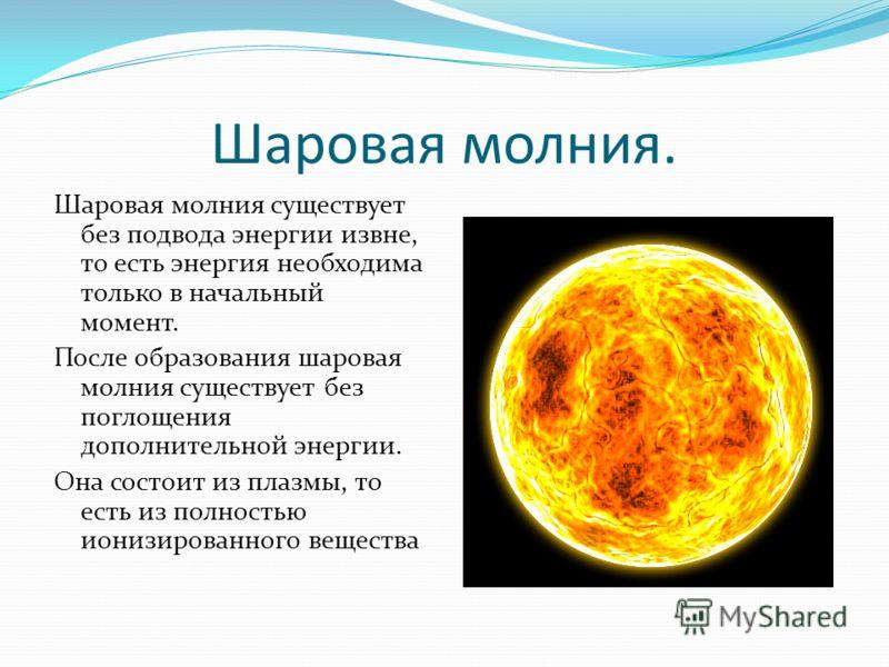 Шаровая молния. Шаровая молния существует без подвода энергии извне, то есть энергия необходима только в начальный момент. После образования шаровая молния существует без поглощения дополнительной энергии. Она состоит из плазмы, то есть из полностью