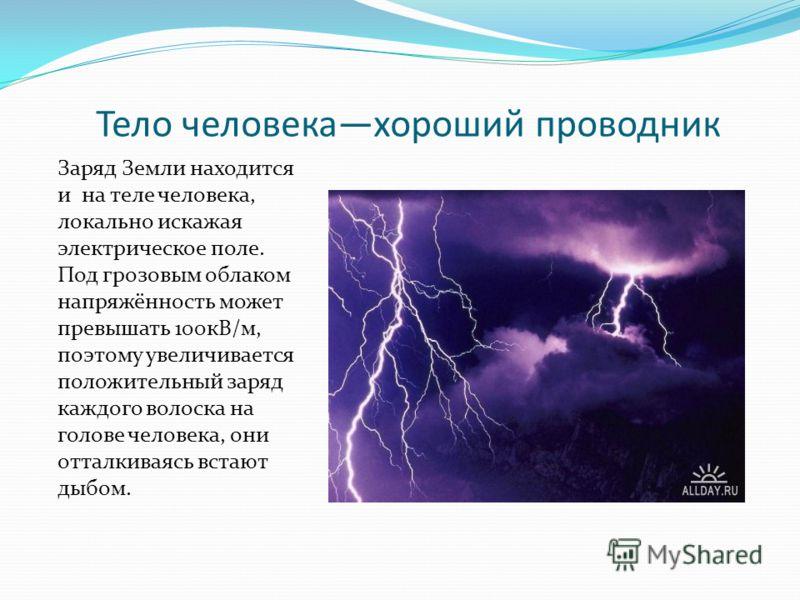 Тело человекахороший проводник Заряд Земли находится и на теле человека, локально искажая электрическое поле. Под грозовым облаком напряжённость может превышать 100кВ/м, поэтому увеличивается положительный заряд каждого волоска на голове человека, он