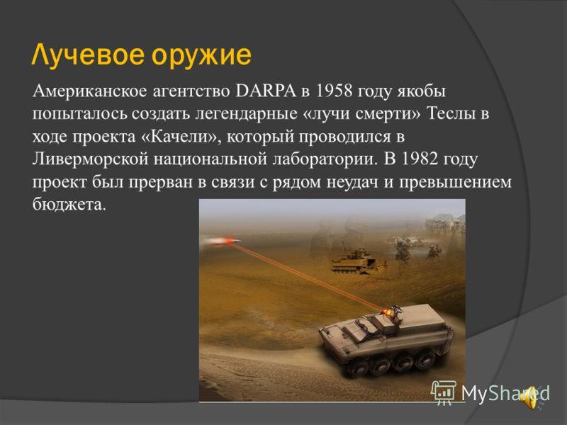 Лучевое оружие Американское агентство DARPA в 1958 году якобы попыталось создать легендарные «лучи смерти» Теслы в ходе проекта «Качели», который проводился в Ливерморской национальной лаборатории. В 1982 году проект был прерван в связи с рядом неуда