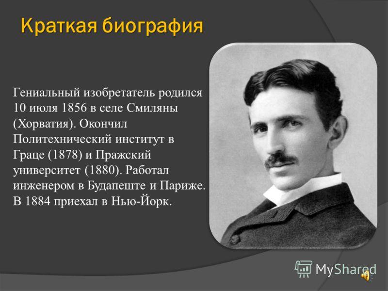 Краткая биография Гениальный изобретатель родился 10 июля 1856 в селе Смиляны (Хорватия). Окончил Политехнический институт в Граце (1878) и Пражский университет (1880). Работал инженером в Будапеште и Париже. В 1884 приехал в Нью-Йорк.