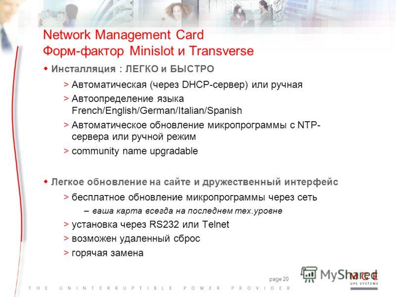 page 19 Network Management Card Форм-фактор Minislot и Transverse wОсобенности и характеристики >Совместимы с Ethernet 10, 100 и 1000 Мбит/с (авто-определение) >Управление по протоколу SNMP (NMS совместимые) >Подключение до 50 серверов (Network Shutd