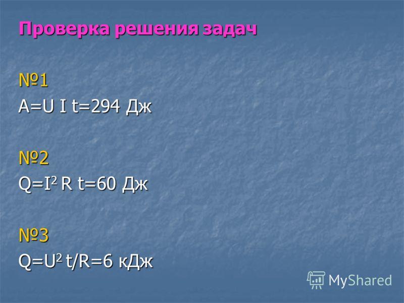 Проверка решения задач 1 А=U I t=294 Дж 2 Q=I 2 R t=60 Дж 3 Q=U 2 t/R=6 кДж