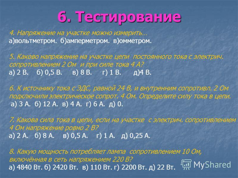 6. Тестирование 4. Напряжение на участке можно измерить… а)вольтметром. б)амперметром. в)омметром. 5. Каково напряжение на участке цепи постоянного тока с электрич. сопротивлением 2 Ом и при силе тока 4 А? а) 2 В. б) 0,5 В. в) 8 В. г) 1 В. д)4 В. 6.