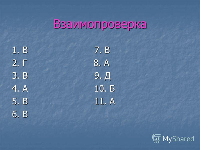 Взаимопроверка 1. В 7. В 2. Г 8. А 3. В 9. Д 4. А 10. Б 5. В 11. А 6. В