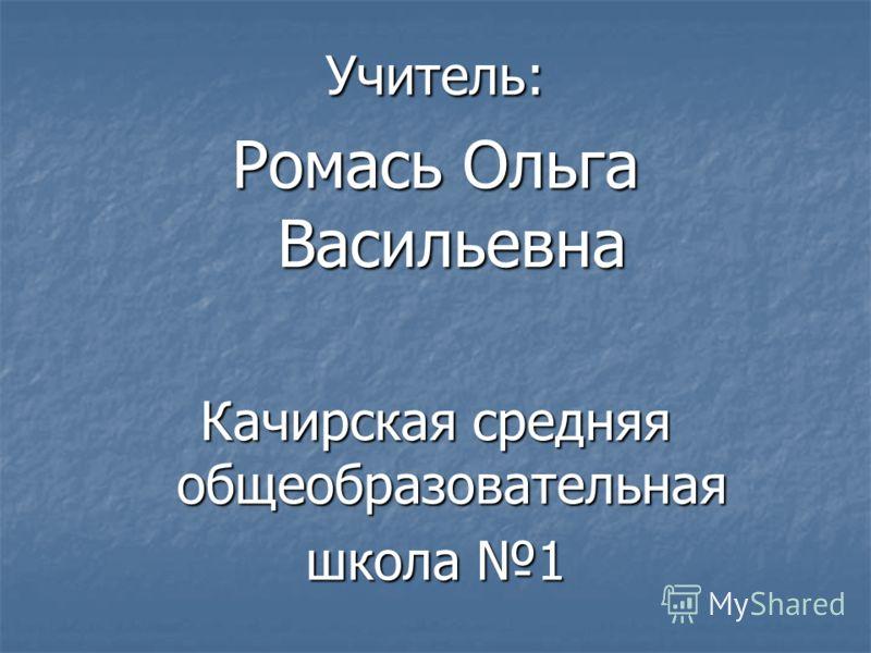 Учитель: Ромась Ольга Васильевна Качирская средняя общеобразовательная школа 1