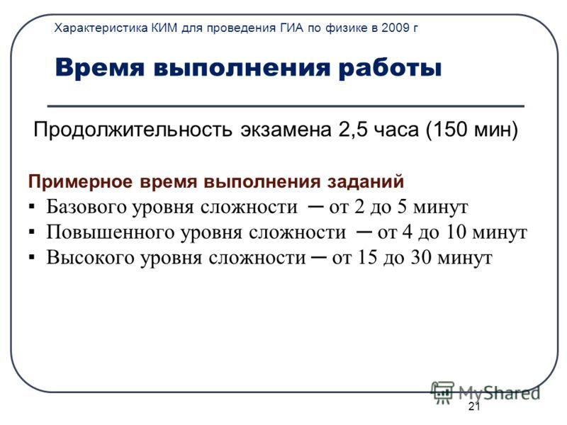 21 Характеристика КИМ для проведения ГИА по физике в 2009 г Время выполнения работы Продолжительность экзамена 2,5 часа (150 мин) Примерное время выполнения заданий Базового уровня сложности от 2 до 5 минут Повышенного уровня сложности от 4 до 10 мин