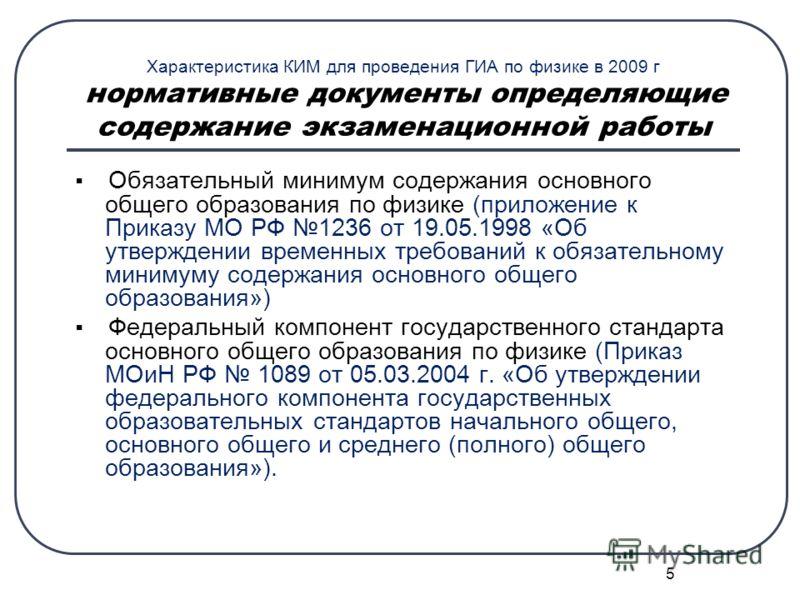 5 Характеристика КИМ для проведения ГИА по физике в 2009 г нормативные документы определяющие содержание экзаменационной работы Обязательный минимум содержания основного общего образования по физике (приложение к Приказу МО РФ 1236 от 19.05.1998 «Об