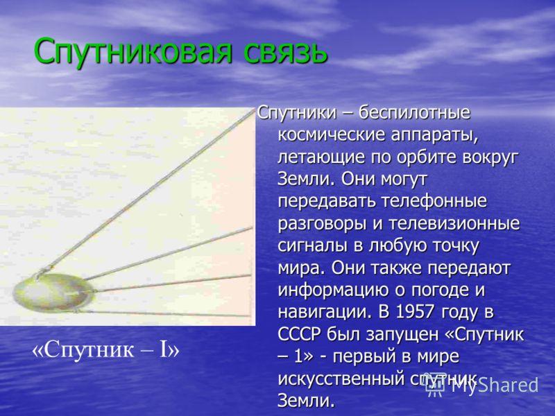 Спутниковая связь Спутники – беспилотные космические аппараты, летающие по орбите вокруг Земли. Они могут передавать телефонные разговоры и телевизионные сигналы в любую точку мира. Они также передают информацию о погоде и навигации. В 1957 году в СС