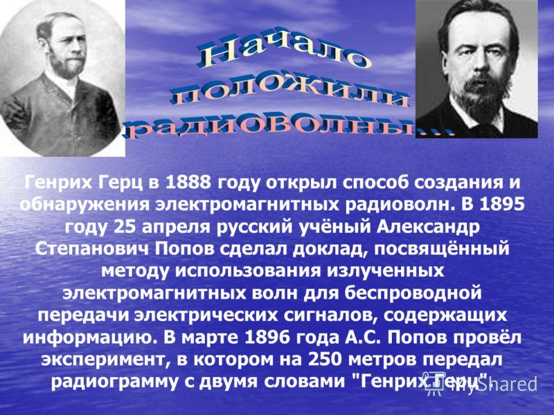 Генрих Герц в 1888 году открыл способ создания и обнаружения электромагнитных радиоволн. В 1895 году 25 апреля русский учёный Александр Степанович Попов сделал доклад, посвящённый методу использования излученных электромагнитных волн для беспроводной