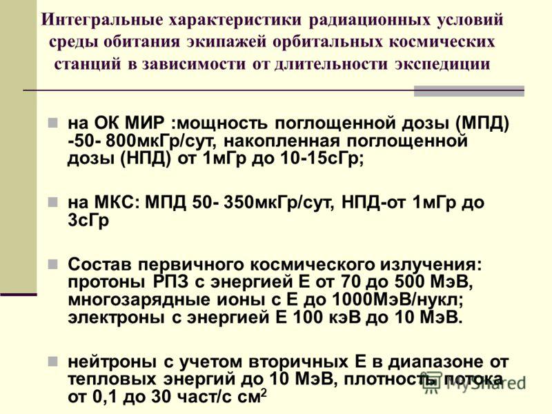 Интегральные характеристики радиационных условий среды обитания экипажей орбитальных космических станций в зависимости от длительности экспедиции на ОК МИР :мощность поглощенной дозы (МПД) -50- 800мкГр/сут, накопленная поглощенной дозы (НПД) от 1мГр