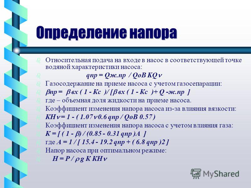 Определение напора b b Относительная подача на входе в насос в соответствующей точке водяной характеристики насоса: b b qпр = Qж.пр / QоB KQ b b Газосодержание на приеме насоса с учетом газосепарации: b b пр = вх ( 1 - Кс )/ [ вх ( 1 - Кс )+ Q -ж.пр
