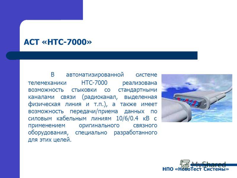 АСТ «НТС-7000» В автоматизированной системе телемеханики НТС-7000 реализована возможность стыковки со стандартными каналами связи (радиоканал, выделенная физическая линия и т.п.), а также имеет возможность передачи/приема данных по силовым кабельным