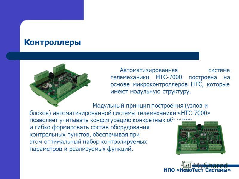 Контроллеры Автоматизированная система телемеханики НТС-7000 построена на основе микроконтроллеров НТС, которые имеют модульную структуру. Модульный принцип построения (узлов и блоков) автоматизированной системы телемеханики «НТС-7000» позволяет учит