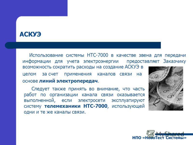 АСКУЭ Использование системы НТС-7000 в качестве звена для передачи информации для учета электроэнергии предоставляет Заказчику возможность сократить расходы на создание АСКУЭ в целом за счет применения каналов связи на основе линий электропередач. Сл
