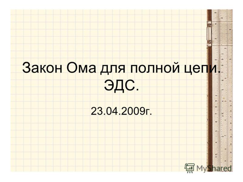 Закон Ома для полной цепи. ЭДС. 23.04.2009г.