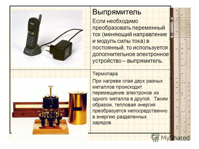 Выпрямитель Если необходимо преобразовать переменный ток (меняющий направление и модуль силы тока) в постоянный, то используется дополнительное электронное устройство – выпрямитель. Термопара При нагреве спая двух разных металлов происходит перемещен