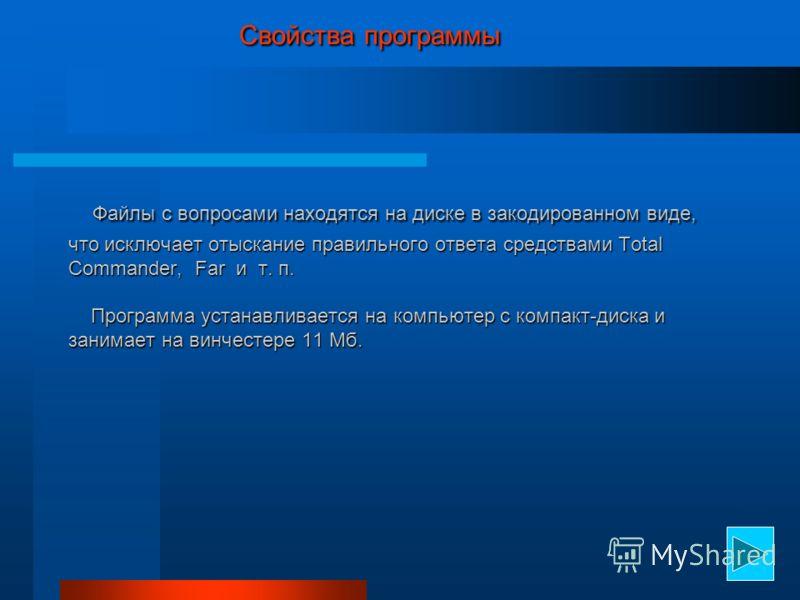 Свойства программы Файлы с вопросами находятся на диске в закодированном виде, что исключает отыскание правильного ответа средствами Total Commander, Far и т. п. Программа устанавливается на компьютер с компакт-диска и занимает на винчестере 11 Мб. С