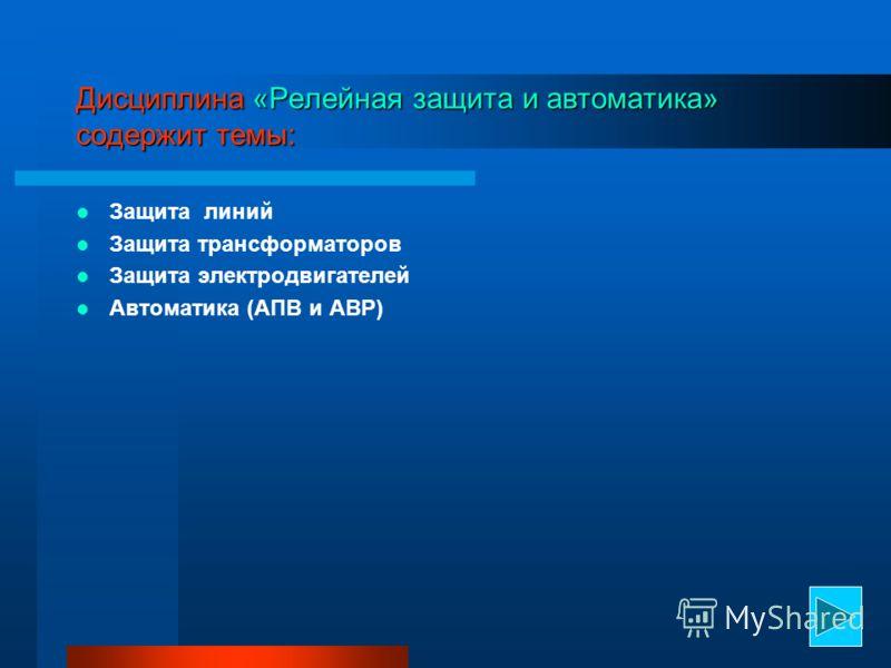 Дисциплина «Релейная защита и автоматика» содержит темы: Защита линий Защита трансформаторов Защита электродвигателей Автоматика (АПВ и АВР)