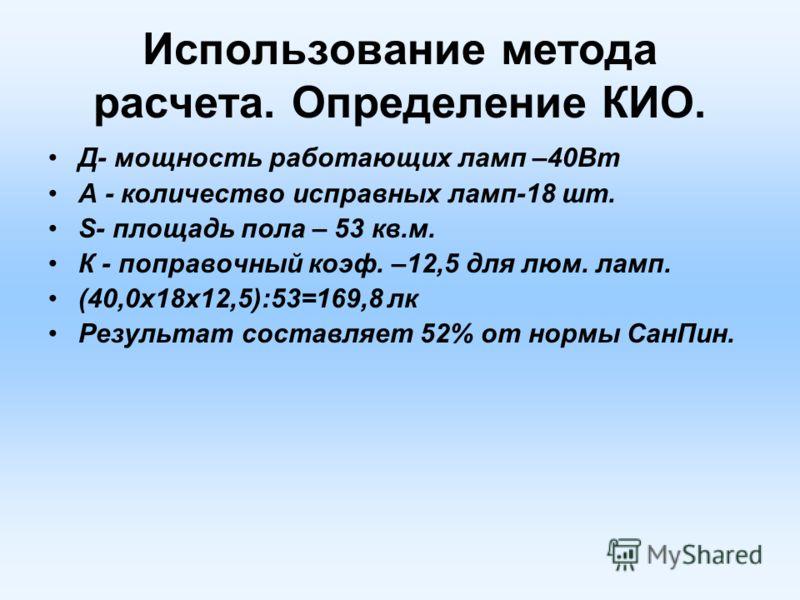 Использование метода расчета. Определение КИО. Д- мощность работающих ламп –40Вт А - количество исправных ламп-18 шт. S- площадь пола – 53 кв.м. К - поправочный коэф. –12,5 для люм. ламп. (40,0х18х12,5):53=169,8 лк Результат составляет 52% от нормы С