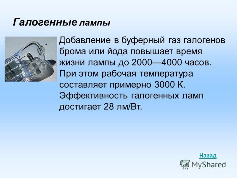 Галогенные лампы Добавление в буферный газ галогенов брома или йода повышает время жизни лампы до 20004000 часов. При этом рабочая температура составляет примерно 3000 К. Эффективность галогенных ламп достигает 28 лм/Вт. Назад