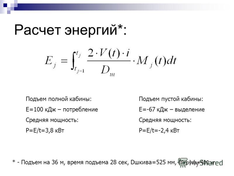 Расчет энергий*: Подъем полной кабины: Е=100 кДж – потребление Средняя мощность: Р=Е/t=3,8 кВт Подъем пустой кабины: Е=-67 кДж – выделение Средняя мощность: Р=Е/t=-2,4 кВт * - Подъем на 36 м, время подъема 28 сек, Dшкива=525 мм, m груза=400 кг