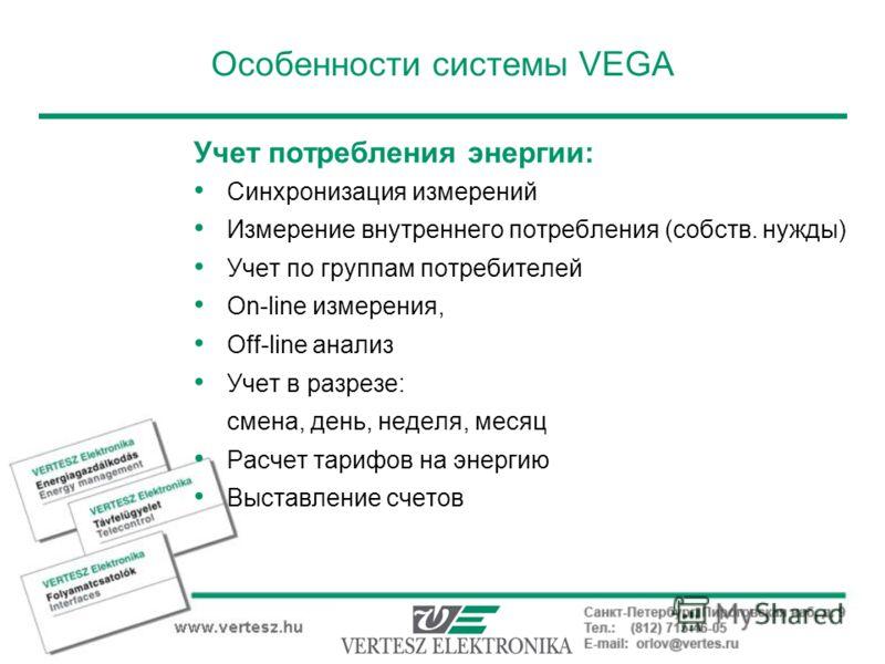Особенности системы VEGA Учет потребления энергии: Синхронизация измерений Измерение внутреннего потребления (собств. нужды) Учет по группам потребителей On-line измерения, Off-line анализ Учет в разрезе: смена, день, неделя, месяц Расчет тарифов на