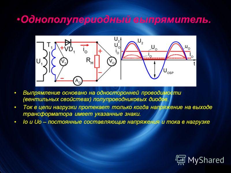 Однополупериодный выпрямитель. Выпрямление основано на односторонней проводимости (вентильных свойствах) полупроводниковых диодов. Ток в цепи нагрузки протекает только когда напряжение на выходе трансформатора имеет указанные знаки. Io и Uo – постоян