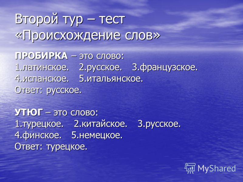 Второй тур – тест «Происхождение слов» ПРОБИРКА – это слово: 1.латинское. 2.русское. 3.французское. 4.испанское. 5.итальянское. Ответ: русское. УТЮГ – это слово: 1.турецкое. 2.китайское. 3.русское. 4.финское. 5.немецкое. Ответ: турецкое.