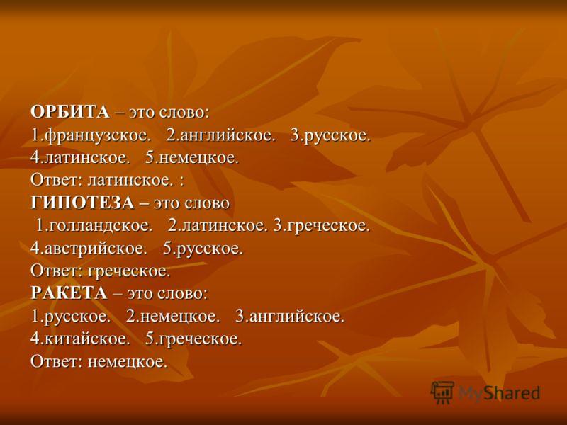 ОРБИТА – это слово: 1.французское. 2.английское. 3.русское. 4.латинское. 5.немецкое. Ответ: латинское. : ГИПОТЕЗА – это слово 1.голландское. 2.латинское. 3.греческое. 1.голландское. 2.латинское. 3.греческое. 4.австрийское. 5.русское. Ответ: греческое