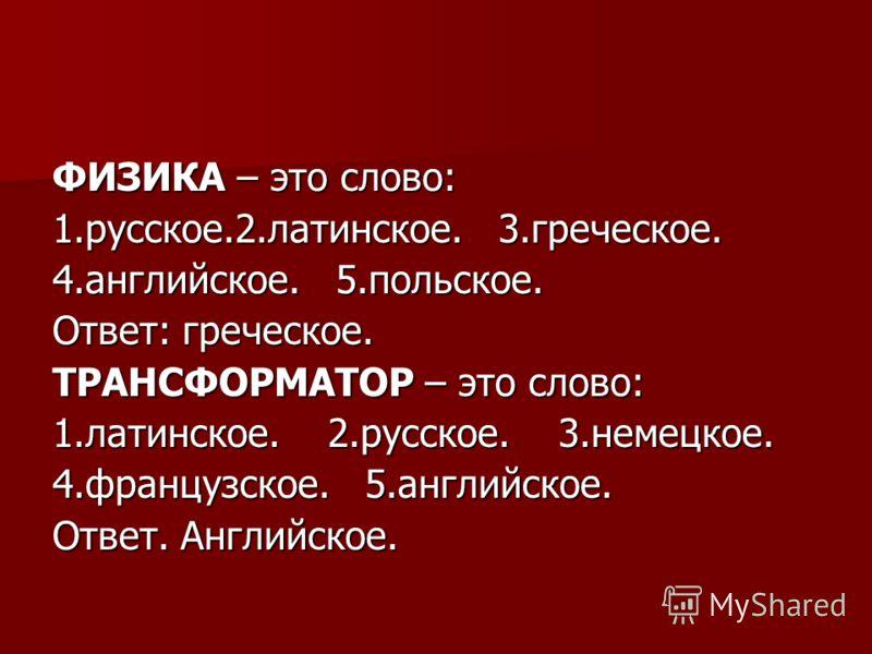 ФИЗИКА – это слово: 1.русское.2.латинское. 3.греческое. 4.английское. 5.польское. Ответ: греческое. ТРАНСФОРМАТОР – это слово: 1.латинское. 2.русское. 3.немецкое. 4.французское. 5.английское. Ответ. Английское.