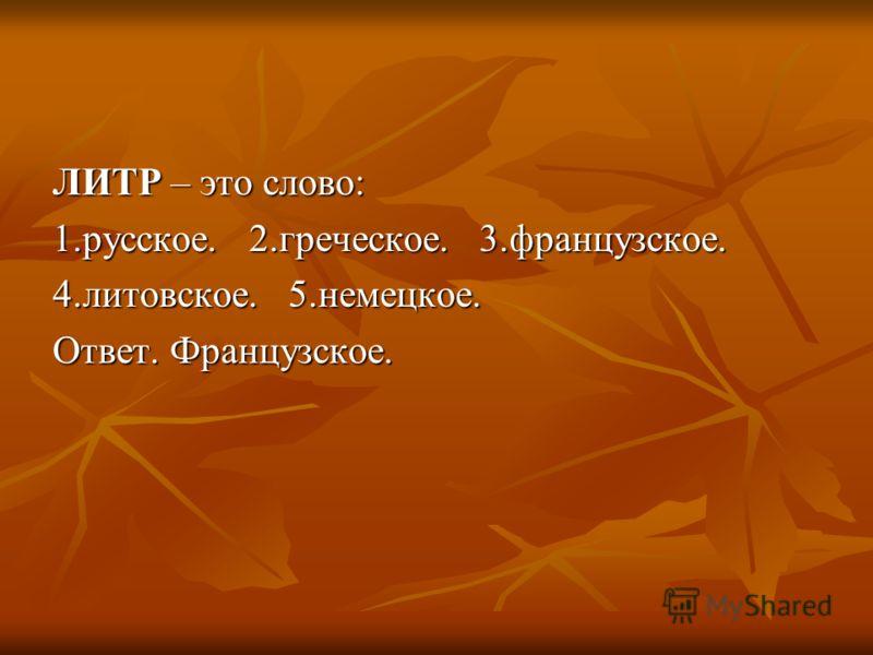 ЛИТР – это слово: 1.русское. 2.греческое. 3.французское. 4.литовское. 5.немецкое. Ответ. Французское.