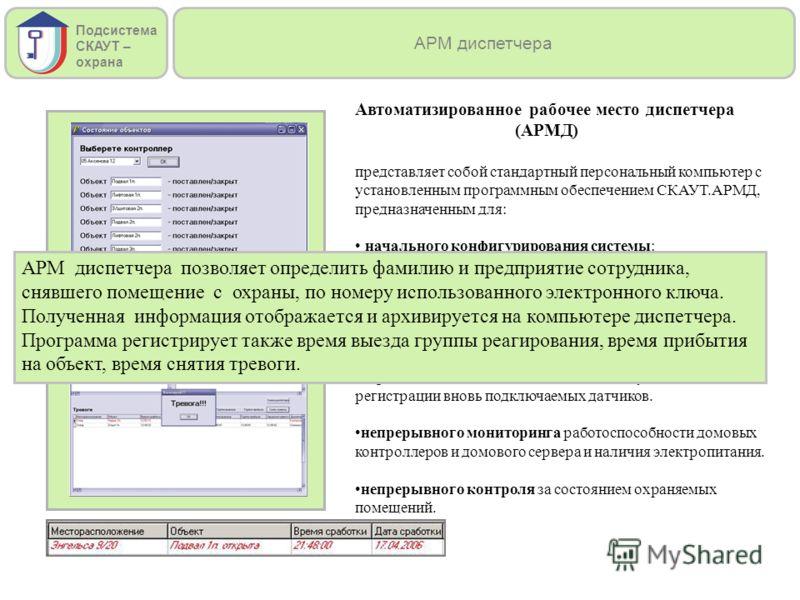 Автоматизированное рабочее место диспетчера (АРМД) представляет собой стандартный персональный компьютер с установленным программным обеспечением СКАУТ.АРМД, предназначенным для: начального конфигурирования системы: регистрации контроллеров в домовой