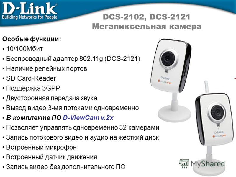 DCS-2102, DCS-2121 Мегапиксельная камера Особые функции: 10/100Мбит Беспроводный адаптер 802.11g (DCS-2121) Наличие релейных портов SD Card-Reader Поддержка 3GPP Двусторонняя передача звука Вывод видео 3-мя потоками одновременно В комплекте ПО D-View