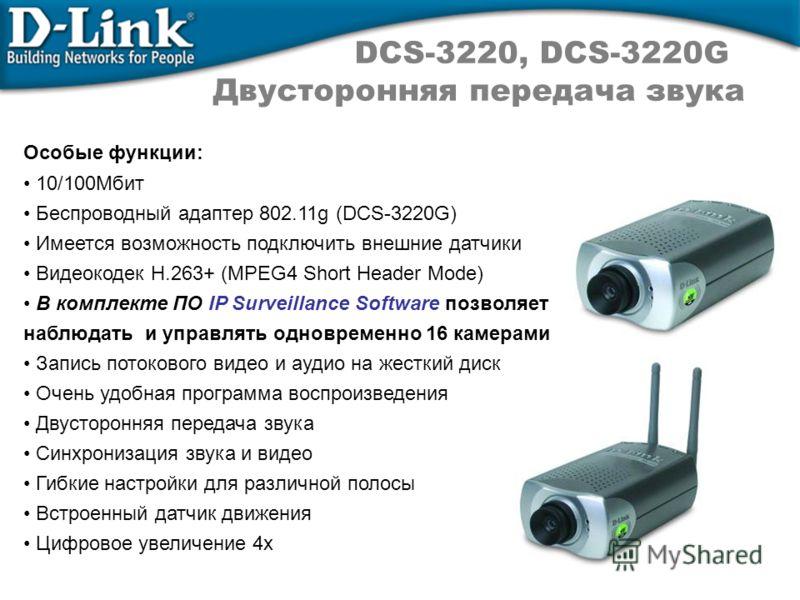 DCS-3220, DCS-3220G Двусторонняя передача звука Особые функции: 10/100Мбит Беспроводный адаптер 802.11g (DCS-3220G) Имеется возможность подключить внешние датчики Видеокодек H.263+ (MPEG4 Short Header Mode) В комплекте ПО IP Surveillance Software поз