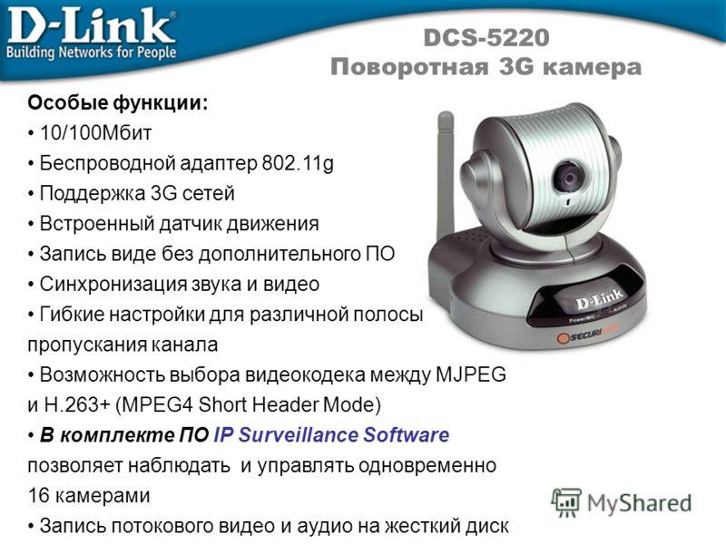 DCS-5220 Поворотная 3G камера Особые функции: 10/100Мбит Беспроводной адаптер 802.11g Поддержка 3G сетей Встроенный датчик движения Запись виде без дополнительного ПО Синхронизация звука и видео Гибкие настройки для различной полосы пропускания канал