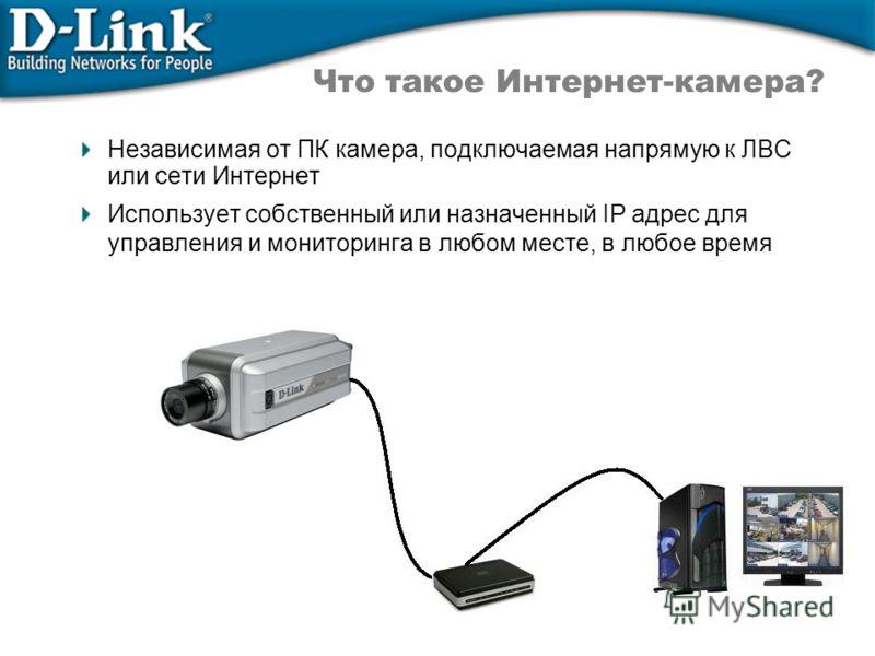 Независимая от ПК камера, подключаемая напрямую к ЛВС или сети Интернет Использует собственный или назначенный IP адрес для управления и мониторинга в любом месте, в любое время Что такое Интернет-камера?