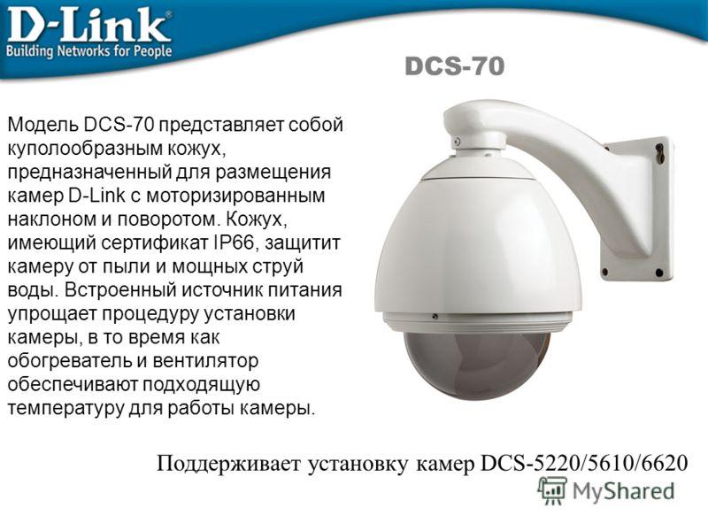 DCS-70 Модель DCS-70 представляет собой куполообразным кожух, предназначенный для размещения камер D-Link с моторизированным наклоном и поворотом. Кожух, имеющий сертификат IP66, защитит камеру от пыли и мощных струй воды. Встроенный источник питания