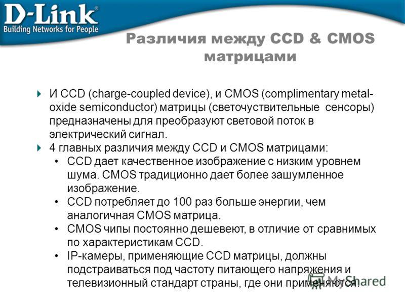 Различия между CCD & CMOS матрицами И CCD (charge-coupled device), и CMOS (complimentary metal- oxide semiconductor) матрицы (светочуствительные сенсоры) предназначены для преобразуют световой поток в электрический сигнал. 4 главных различия между CC