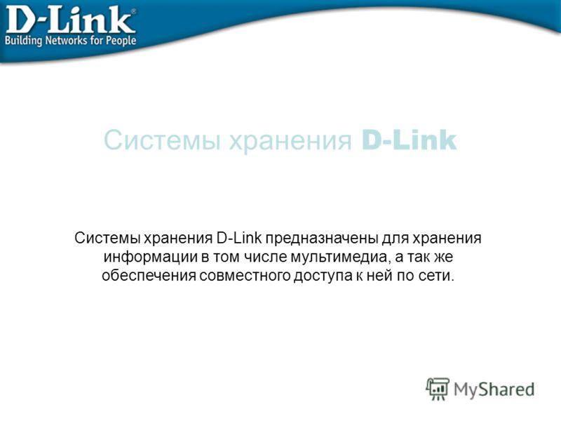 Системы хранения D-Link Системы хранения D-Link предназначены для хранения информации в том числе мультимедиа, а так же обеспечения совместного доступа к ней по сети.