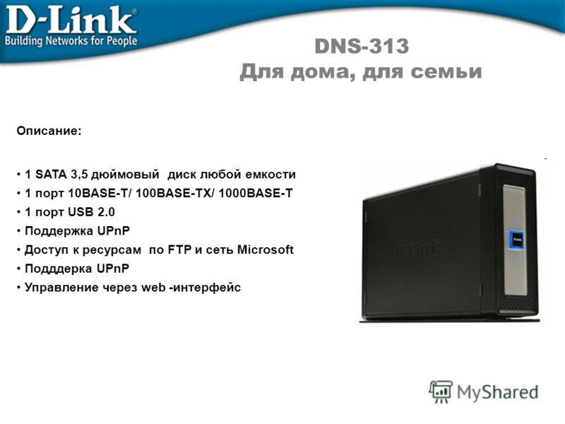 Описание: 1 SATA 3,5 дюймовый диск любой емкости 1 порт 10BASE-T/ 100BASE-TX/ 1000BASE-T 1 порт USB 2.0 Поддержка UPnP Доступ к ресурсам по FTP и сеть Microsoft Подддерка UPnP Управление через web -интерфейс DNS-313 Для дома, для семьи