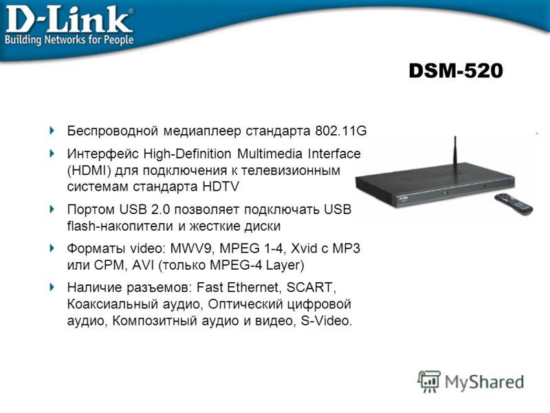 DSM-520 Беспроводной медиаплеер стандарта 802.11G Интерфейс High-Definition Multimedia Interface (HDMI) для подключения к телевизионным системам стандарта HDTV Портом USB 2.0 позволяет подключать USB flash-накопители и жесткие диски Форматы video: MW