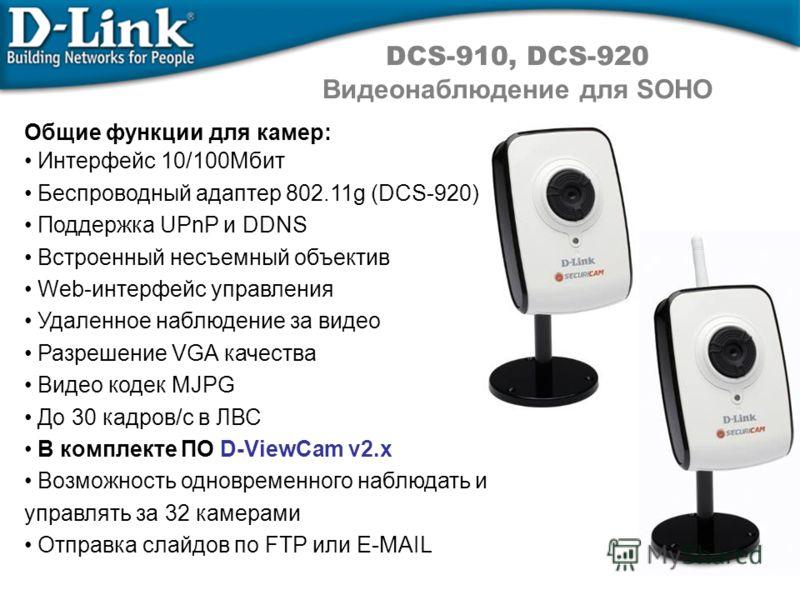 DCS-910, DCS-920 Видеонаблюдение для SOHO Общие функции для камер: Интерфейс 10/100Мбит Беспроводный адаптер 802.11g (DCS-920) Поддержка UPnP и DDNS Встроенный несъемный объектив Web-интерфейс управления Удаленное наблюдение за видео Разрешение VGA к