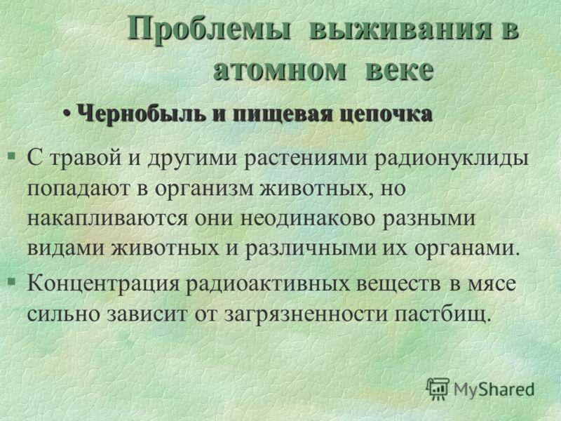 Проблемы выживания в атомном веке Чернобыль и пищевая цепочкаЧернобыль и пищевая цепочка §С травой и другими растениями радионуклиды попадают в организм животных, но накапливаются они неодинаково разными видами животных и различными их органами. §Кон